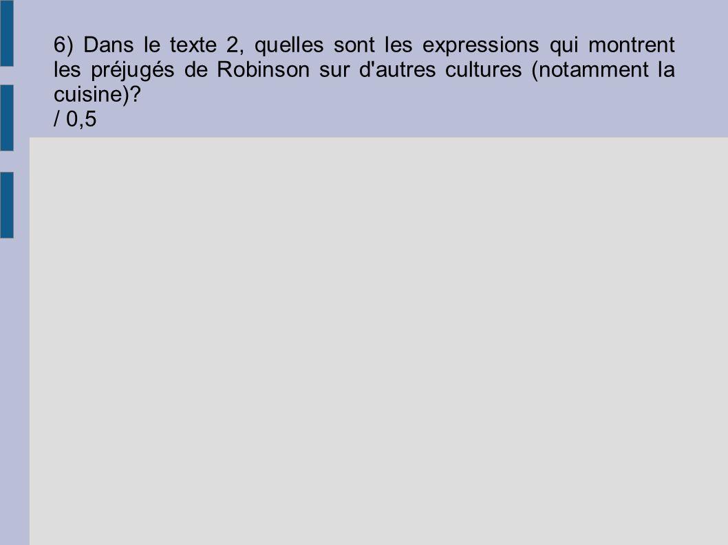 6) Dans le texte 2, quelles sont les expressions qui montrent les préjugés de Robinson sur d'autres cultures (notamment la cuisine)? / 0,5