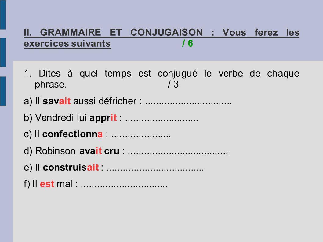 II. GRAMMAIRE ET CONJUGAISON : Vous ferez les exercices suivants/ 6 1. Dites à quel temps est conjugué le verbe de chaque phrase./ 3 a) Il savait auss