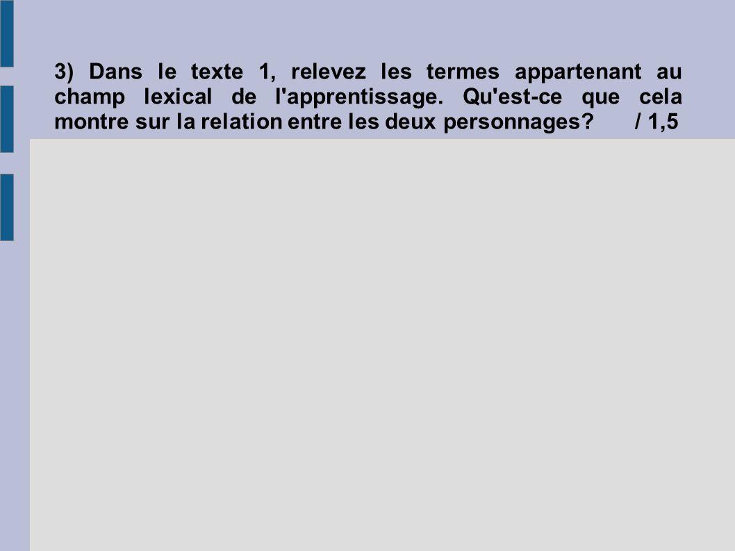 3) Dans le texte 1, relevez les termes appartenant au champ lexical de l'apprentissage. Qu'est-ce que cela montre sur la relation entre les deux perso