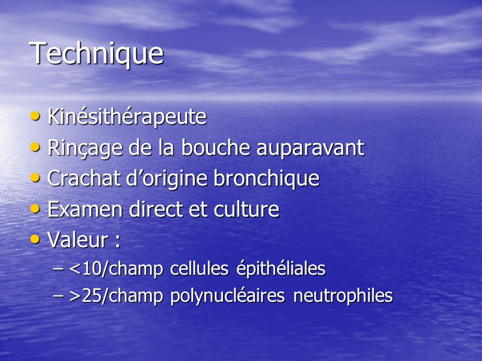 Technique Kinésithérapeute Kinésithérapeute Rinçage de la bouche auparavant Rinçage de la bouche auparavant Crachat dorigine bronchique Crachat dorigine bronchique Examen direct et culture Examen direct et culture Valeur : Valeur : –<10/champ cellules épithéliales –>25/champ polynucléaires neutrophiles