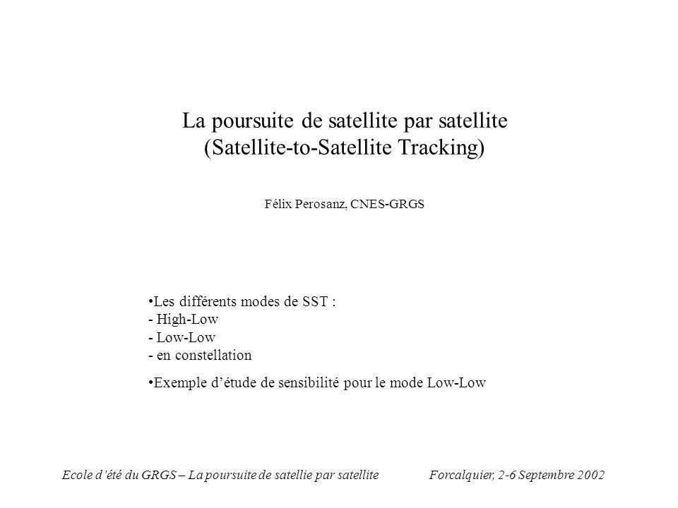 Forcalquier, 2-6 Septembre 2002Ecole dété du GRGS – La poursuite de satellie par satellite SST (Satellite to Satellite Tracking) nouvelle technique de poursuite (TOPEX-1992) puis CHAMP, GRACE, GOCE, MICROMEGA… Passage obligé pour lamélioration des modèles de champ de gravité (projets des 1980) Amélioration : - couverture de lorbite - nouvelles observables (contraintes du champ de gravité) SST High-Low SST Low-Low SST Constellation