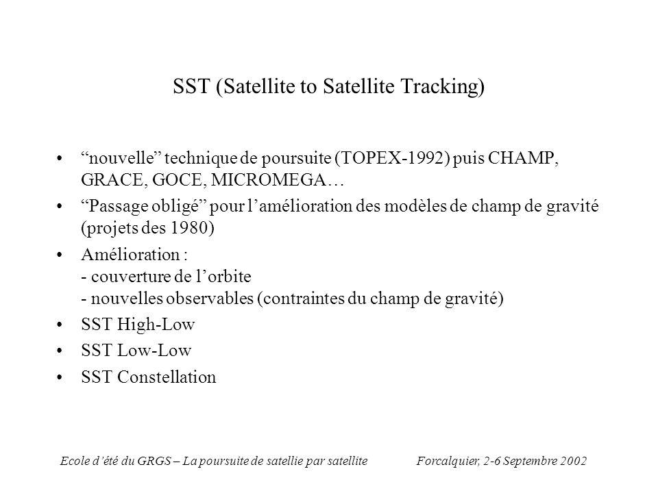 Forcalquier, 2-6 Septembre 2002Ecole dété du GRGS – La poursuite de satellie par satellite SST High-Low Capacités de poursuite dun réseau Terrestre sont très limitées pour des satellites orbitants a moins de 500 km… et cest le cas de CHAMP, GRACE, GOCE, MICROMEGA… Poursuite depuis une constellation globale de type GPS, GLONASS, GALILEO, assure la continuité des observations de distance entre les satellites hauts et bas Cas du GPS : - continuité de poursuite de tout satellite en dessous de 20 000 km - redondance de mesures (au moins 4 à chaque epoque) - possibilité de synchroniser les récepteurs - possibilité de différentier les mesures (C.f équations pour les mesures GPS)