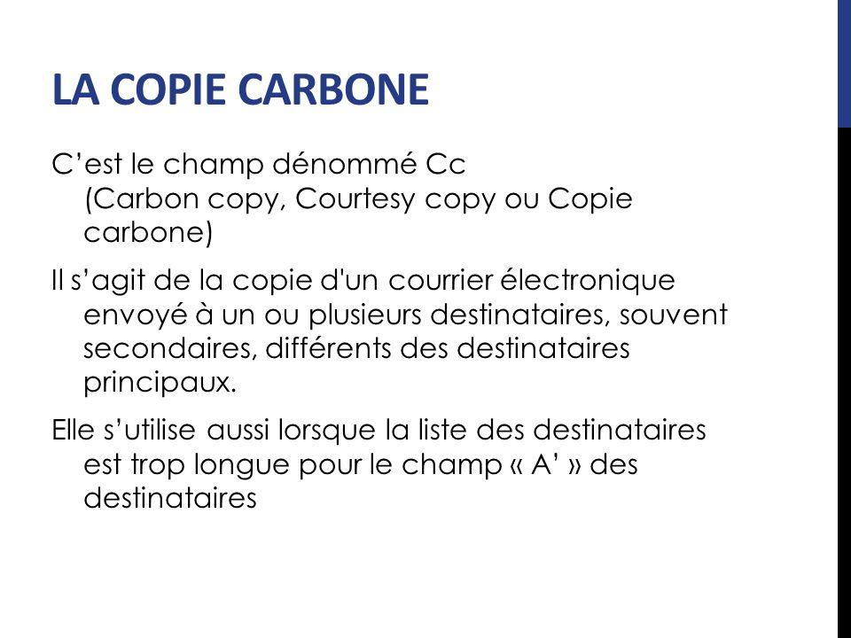 LA COPIE CARBONE Cest le champ dénommé Cc (Carbon copy, Courtesy copy ou Copie carbone) Il sagit de la copie d'un courrier électronique envoyé à un ou