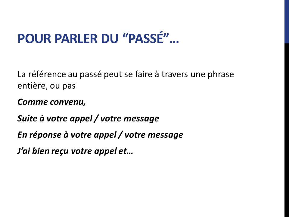 POUR PARLER DU PASSÉ… La référence au passé peut se faire à travers une phrase entière, ou pas Comme convenu, Suite à votre appel / votre message En r