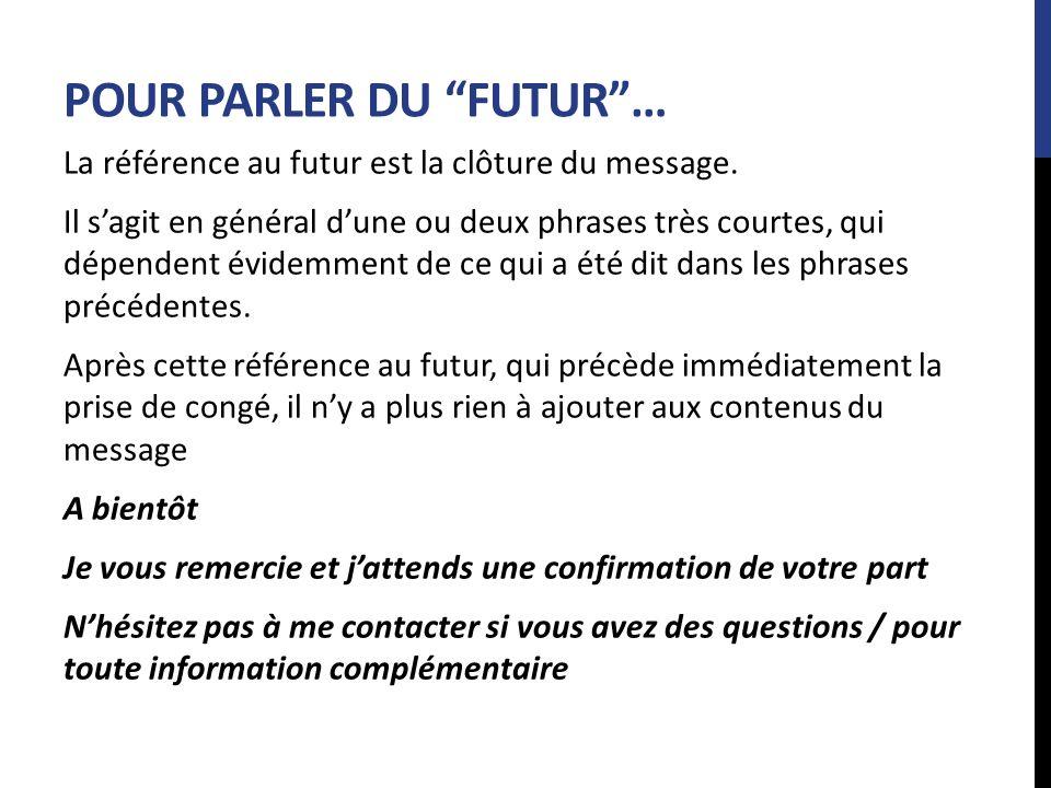 POUR PARLER DU FUTUR… La référence au futur est la clôture du message. Il sagit en général dune ou deux phrases très courtes, qui dépendent évidemment