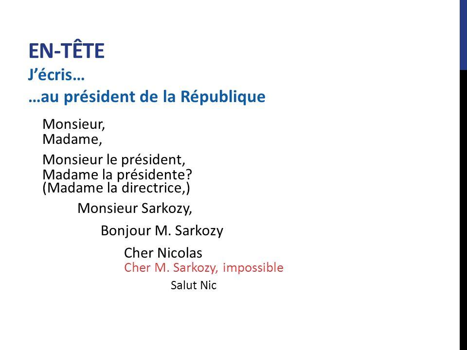 EN-TÊTE Jécris… …au président de la République Monsieur, Madame, Monsieur le président, Madame la présidente? (Madame la directrice,) Monsieur Sarkozy