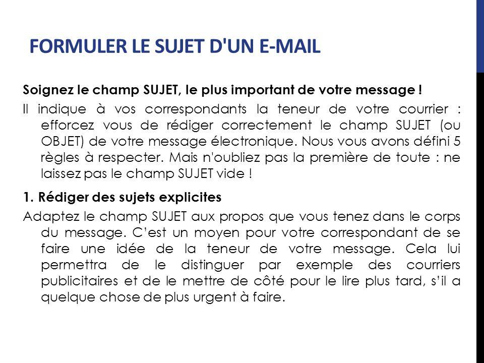 FORMULER LE SUJET D'UN E-MAIL Soignez le champ SUJET, le plus important de votre message ! Il indique à vos correspondants la teneur de votre courrier