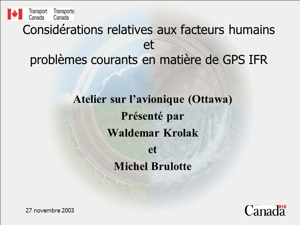 27 novembre 2003 Références supplémentaires Human Factors for Flight Deck Certification Personnel, DOT/FAA/93-5, (1993) The Interfaces between Flightcrews and Modern Flight Deck Systems, FAA, 1996 GAMA Publication 10, Recommended Practices and Guidelines for Part 23 Cockpit/Flight Deck Design, 2000 SAE ARP 4102, Flight Deck Panels, Controls and Displays, 1988SAE ARP 4102/4, Flight Deck Alerting Systems, 1988 et 1999 Aircraft Alerting Systems Design Guidelines, D6- 49976TN Vol 2, Phase III, 1981