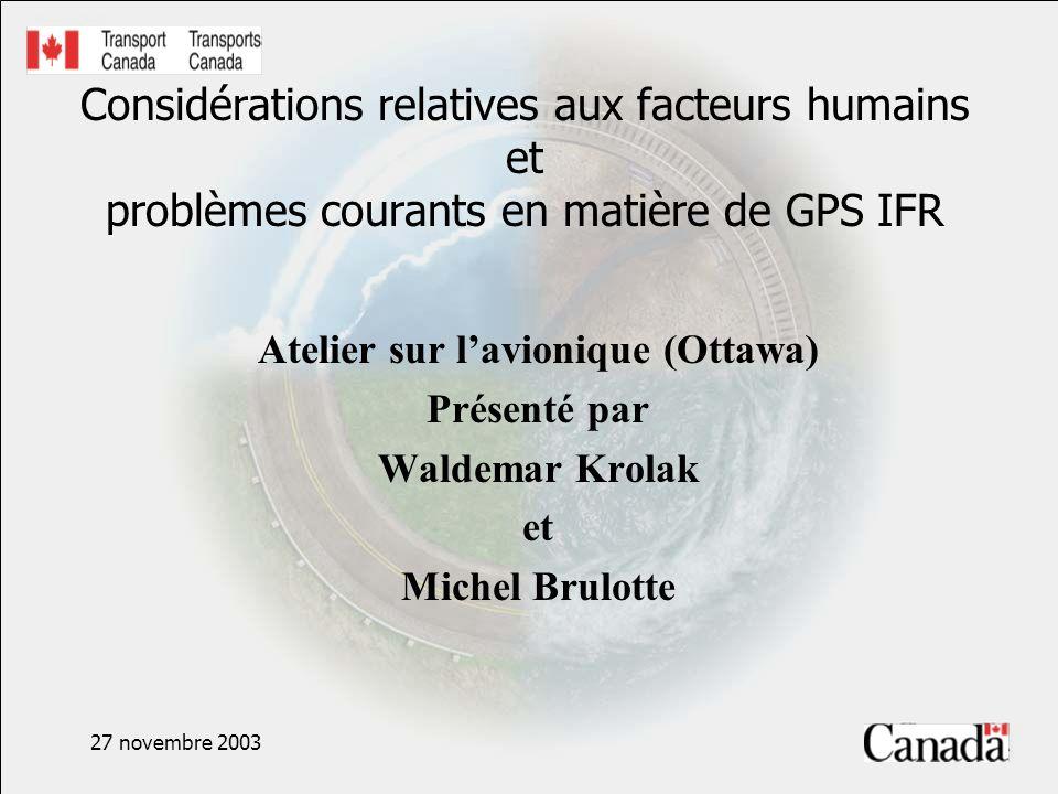 27 novembre 2003 Considérations relatives aux facteurs humains et problèmes courants en matière de GPS IFR Atelier sur lavionique (Ottawa) Présenté par Waldemar Krolak et Michel Brulotte