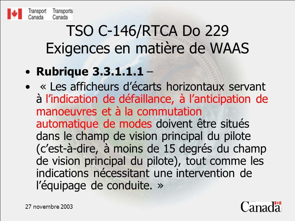 27 novembre 2003 TSO C-146/RTCA Do 229 Exigences en matière de WAAS Rubrique 3.3.1.1.1 – « Les afficheurs décarts horizontaux servant à lindication de défaillance, à lanticipation de manoeuvres et à la commutation automatique de modes doivent être situés dans le champ de vision principal du pilote (cest-à-dire, à moins de 15 degrés du champ de vision principal du pilote), tout comme les indications nécessitant une intervention de léquipage de conduite.