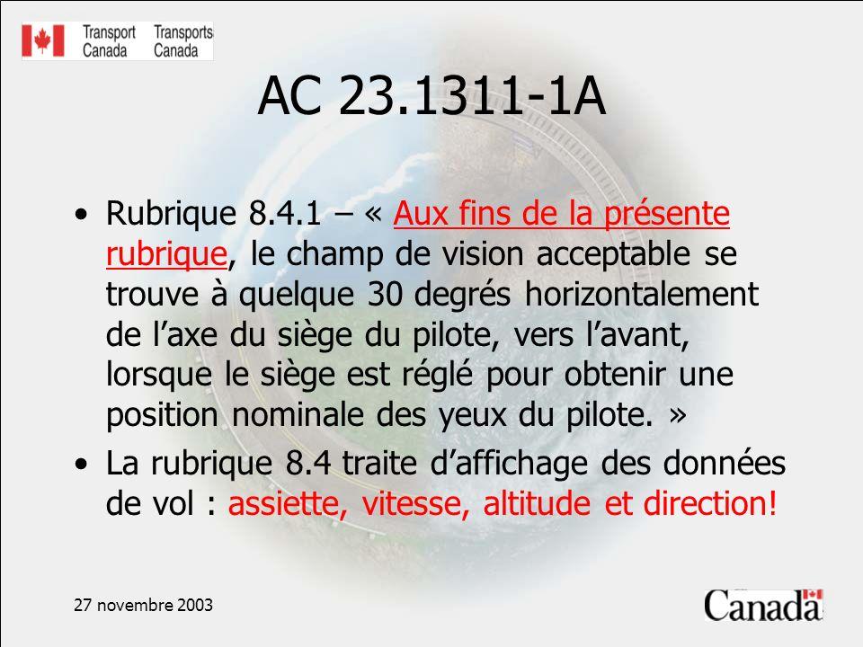 27 novembre 2003 AC 23.1311-1A Rubrique 8.4.1 – « Aux fins de la présente rubrique, le champ de vision acceptable se trouve à quelque 30 degrés horizontalement de laxe du siège du pilote, vers lavant, lorsque le siège est réglé pour obtenir une position nominale des yeux du pilote.