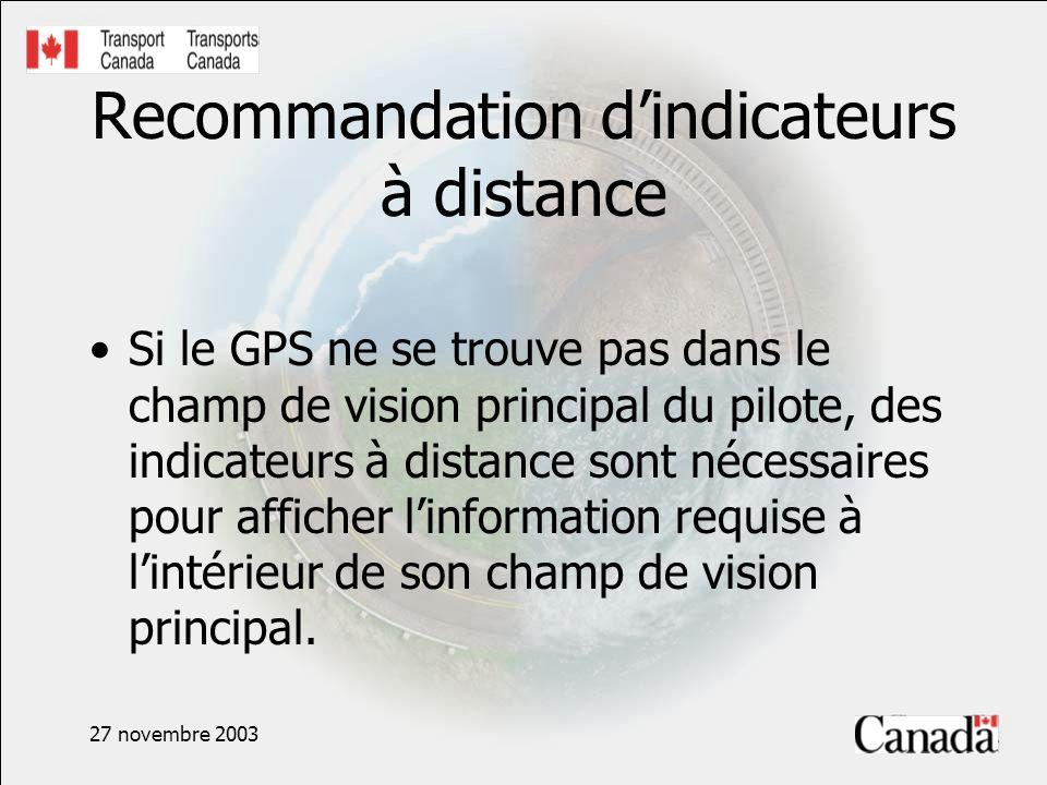 27 novembre 2003 Recommandation dindicateurs à distance Si le GPS ne se trouve pas dans le champ de vision principal du pilote, des indicateurs à distance sont nécessaires pour afficher linformation requise à lintérieur de son champ de vision principal.