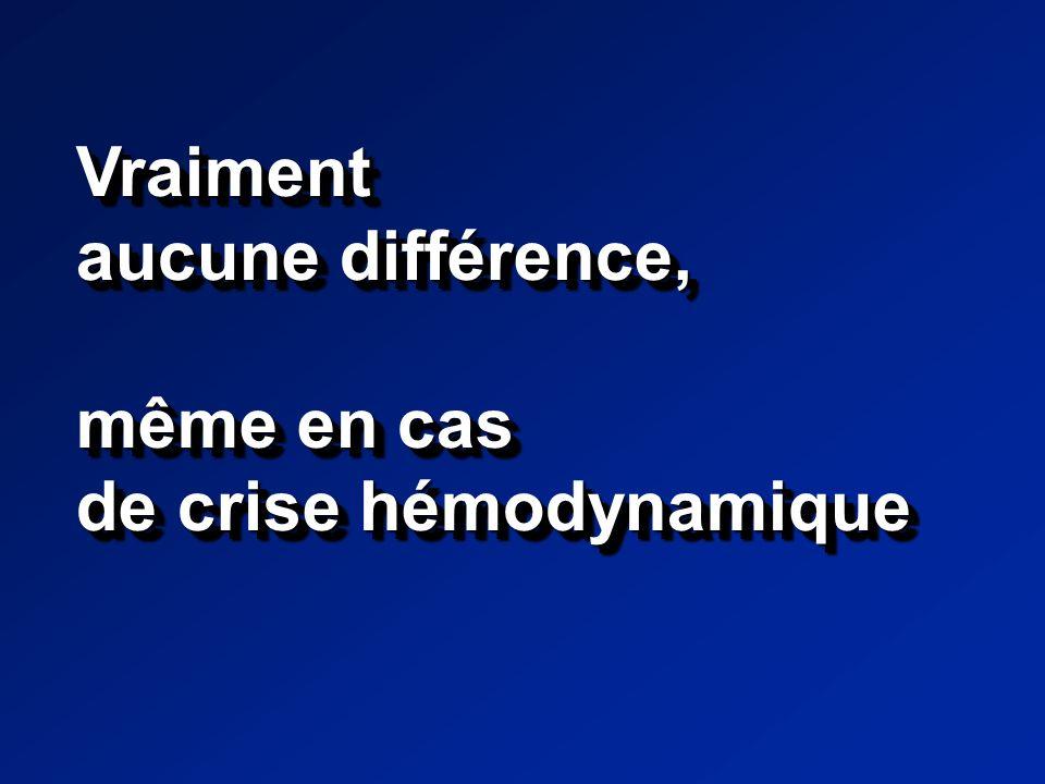 Vraiment aucune différence, même en cas de crise hémodynamique Vraiment aucune différence, même en cas de crise hémodynamique