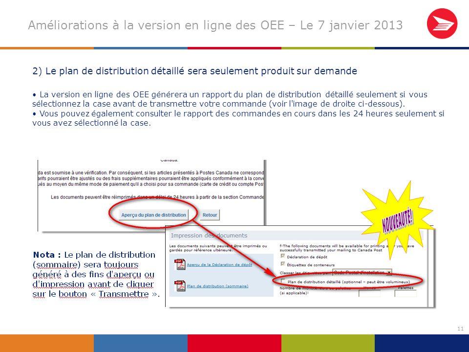 11 Améliorations à la version en ligne des OEE – Le 7 janvier 2013 2) Le plan de distribution détaillé sera seulement produit sur demande La version en ligne des OEE générera un rapport du plan de distribution détaillé seulement si vous sélectionnez la case avant de transmettre votre commande (voir l image de droite ci-dessous).