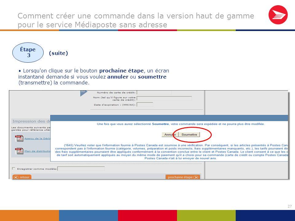 27 Comment créer une commande dans la version haut de gamme pour le service Médiaposte sans adresse (suite) Lorsqu on clique sur le bouton prochaine étape, un écran instantané demande si vous voulez annuler ou soumettre (transmettre) la commande.