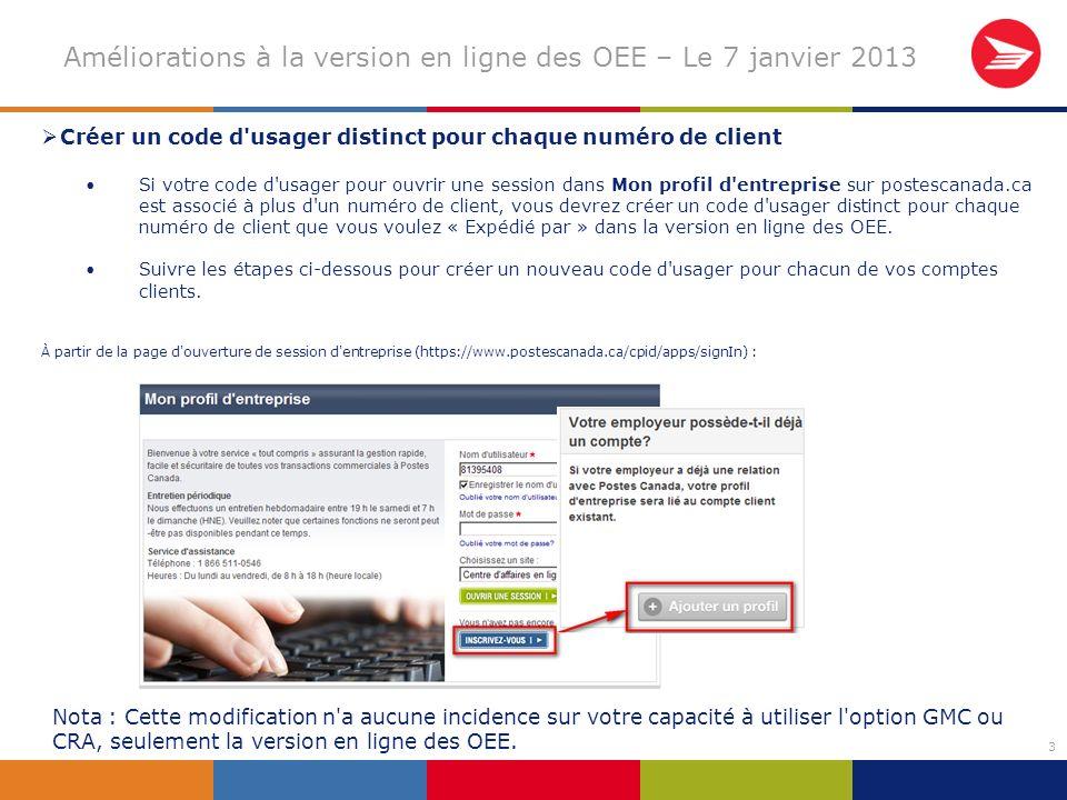 3 Améliorations à la version en ligne des OEE – Le 7 janvier 2013 Créer un code d usager distinct pour chaque numéro de client Si votre code d usager pour ouvrir une session dans Mon profil d entreprise sur postescanada.ca est associé à plus d un numéro de client, vous devrez créer un code d usager distinct pour chaque numéro de client que vous voulez « Expédié par » dans la version en ligne des OEE.