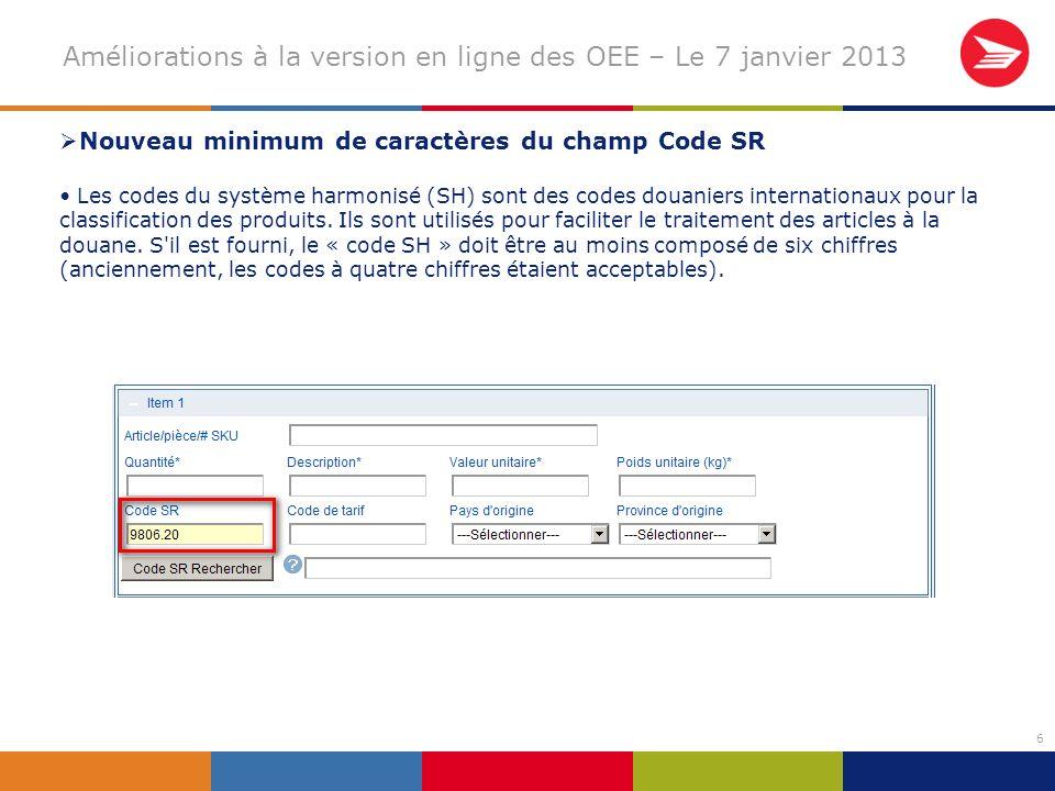 6 Améliorations à la version en ligne des OEE – Le 7 janvier 2013 Nouveau minimum de caractères du champ Code SR Les codes du système harmonisé (SH) sont des codes douaniers internationaux pour la classification des produits.