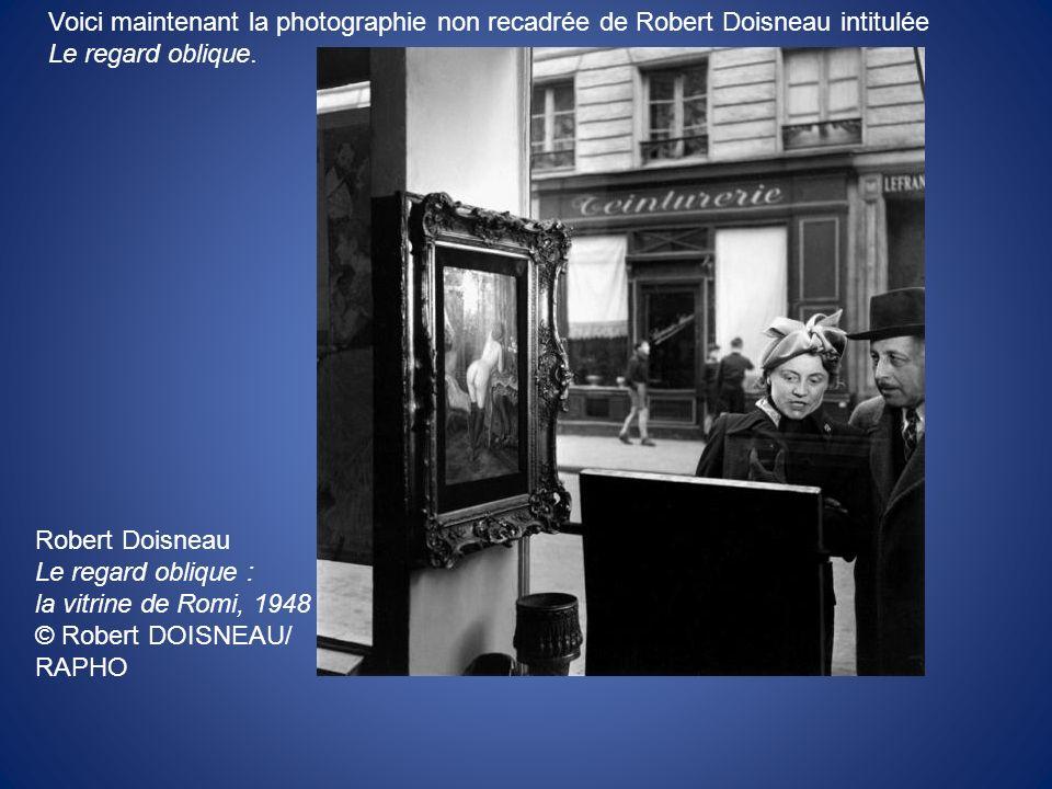 Voici maintenant la photographie non recadrée de Robert Doisneau intitulée Le regard oblique. Robert Doisneau Le regard oblique : la vitrine de Romi,