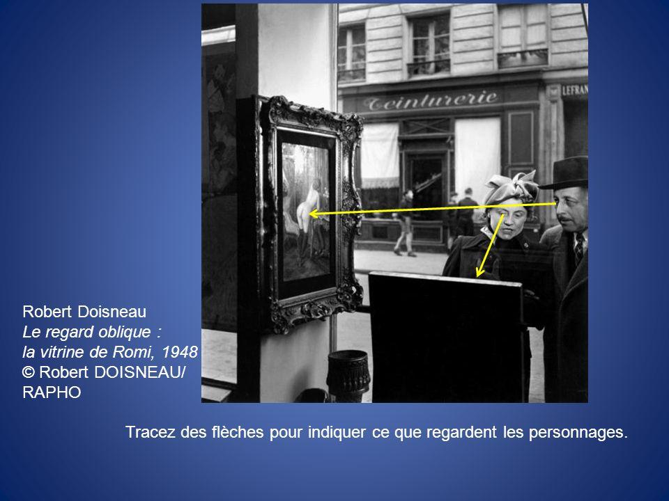 Robert Doisneau Le regard oblique : la vitrine de Romi, 1948 © Robert DOISNEAU/ RAPHO Tracez des flèches pour indiquer ce que regardent les personnage