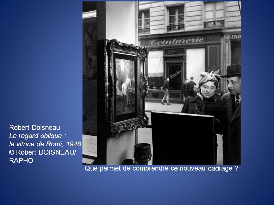 Robert Doisneau Le regard oblique : la vitrine de Romi, 1948 © Robert DOISNEAU/ RAPHO Que permet de comprendre ce nouveau cadrage ?