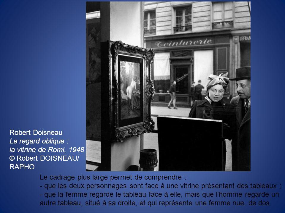 Robert Doisneau Le regard oblique : la vitrine de Romi, 1948 © Robert DOISNEAU/ RAPHO Le cadrage plus large permet de comprendre : - que les deux pers