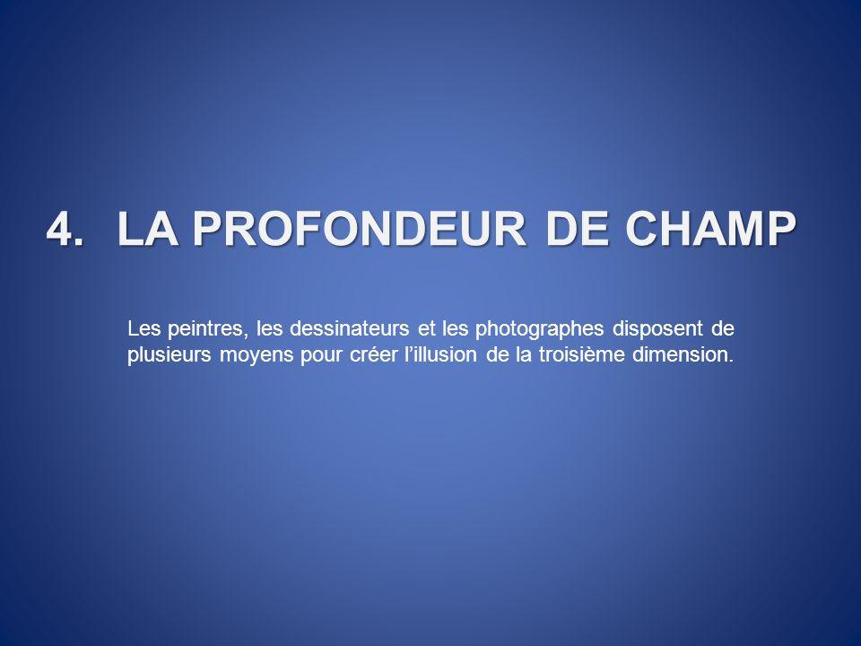 4.LA PROFONDEUR DE CHAMP Les peintres, les dessinateurs et les photographes disposent de plusieurs moyens pour créer lillusion de la troisième dimensi