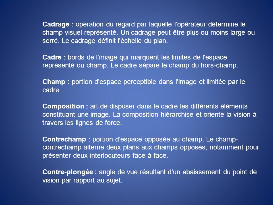 Cadrage : opération du regard par laquelle l'opérateur détermine le champ visuel représenté. Un cadrage peut être plus ou moins large ou serré. Le cad