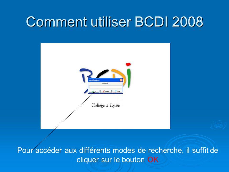 Comment utiliser BCDI 2008 Pour accéder aux différents modes de recherche, il suffit de cliquer sur le bouton OK