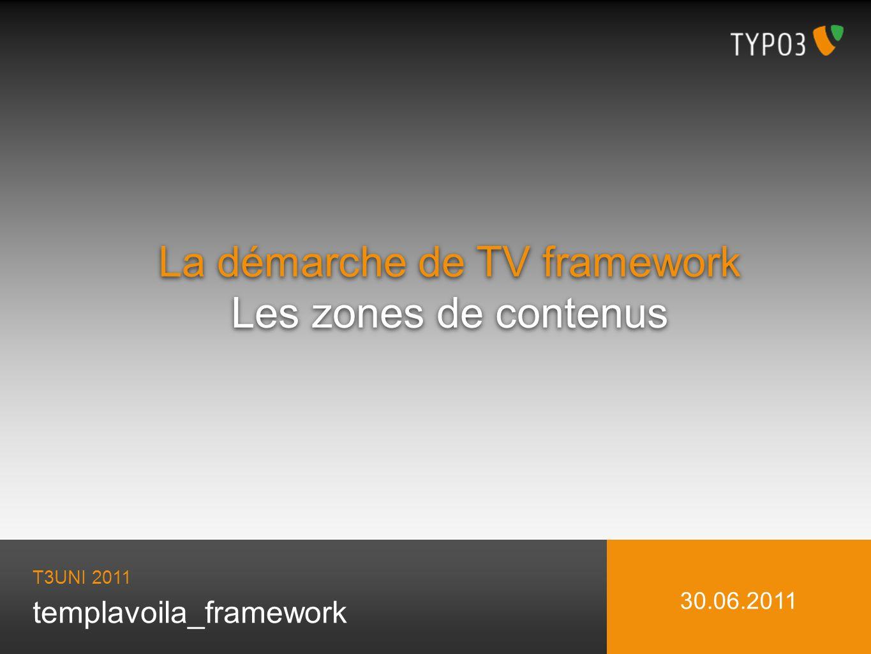 templavoila_framework La démarche de TV framework Les zones de contenus La démarche de TV framework Les zones de contenus T3UNI 2011 30.06.2011