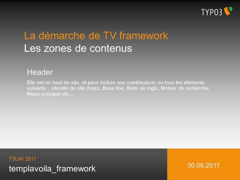 templavoila_framework La démarche de TV framework Les zones de contenus T3UNI 2011 30.06.2011 Header Elle est en haut du site, et peux inclure une combinaison ou tous les éléments suivants : Identité du site (logo), Base line, Boite de login, Moteur de recherche, Menu principal etc...