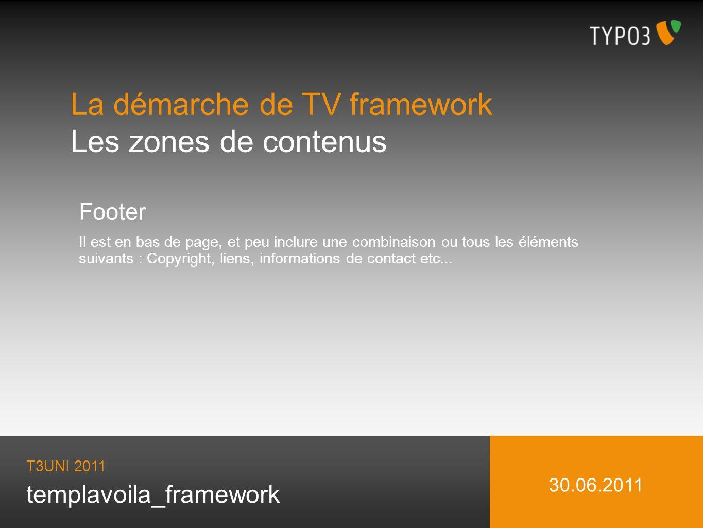 templavoila_framework La démarche de TV framework Les zones de contenus T3UNI 2011 30.06.2011 Footer Il est en bas de page, et peu inclure une combinaison ou tous les éléments suivants : Copyright, liens, informations de contact etc...