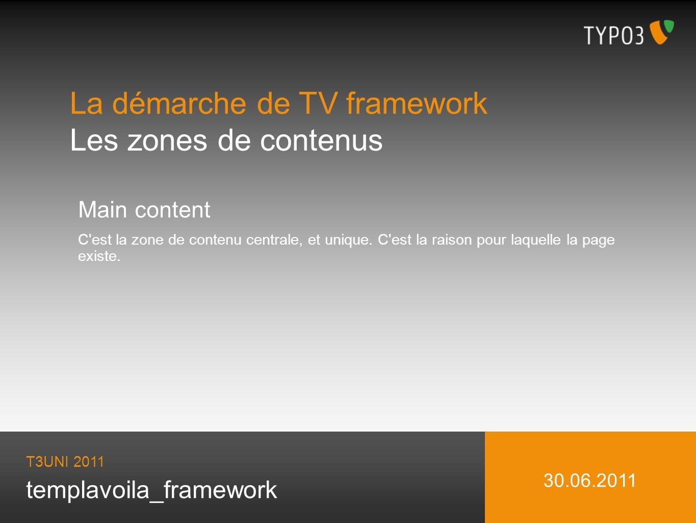templavoila_framework La démarche de TV framework Les zones de contenus T3UNI 2011 30.06.2011 Main content C'est la zone de contenu centrale, et uniqu