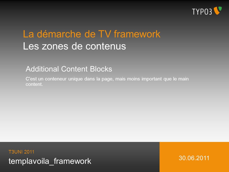 templavoila_framework La démarche de TV framework Les zones de contenus T3UNI 2011 30.06.2011 Additional Content Blocks C est un conteneur unique dans la page, mais moins important que le main content.