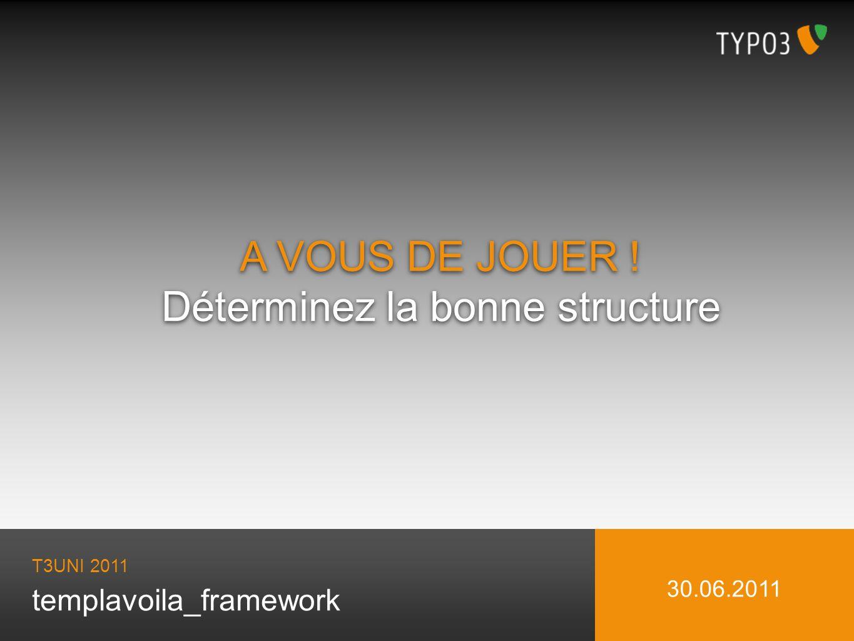 templavoila_framework A VOUS DE JOUER ! Déterminez la bonne structure A VOUS DE JOUER ! Déterminez la bonne structure T3UNI 2011 30.06.2011