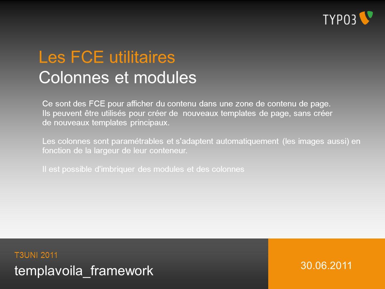 templavoila_framework Les FCE utilitaires Colonnes et modules T3UNI 2011 30.06.2011 Ce sont des FCE pour afficher du contenu dans une zone de contenu de page.