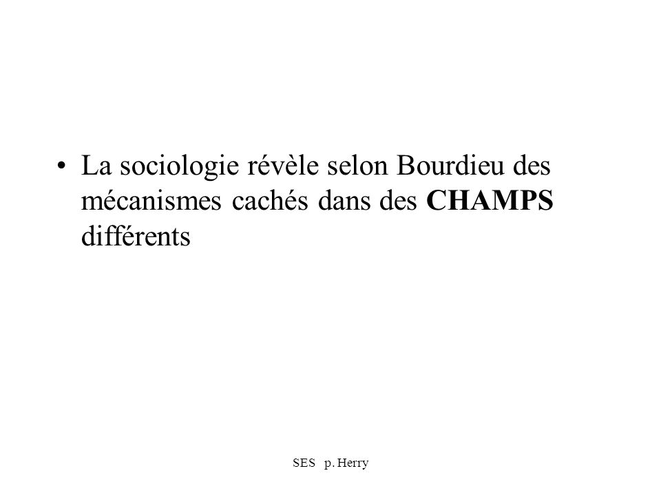 SES p. Herry La sociologie révèle selon Bourdieu des mécanismes cachés dans des CHAMPS différents