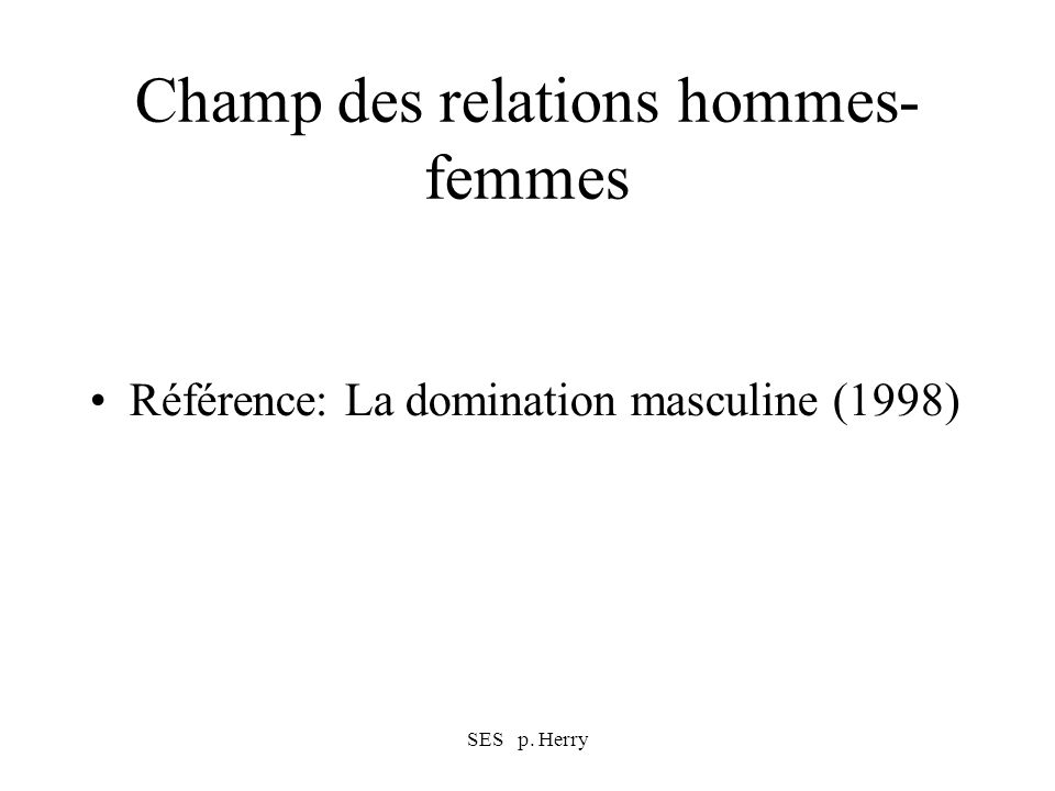 SES p. Herry Champ des relations hommes- femmes Référence: La domination masculine (1998)