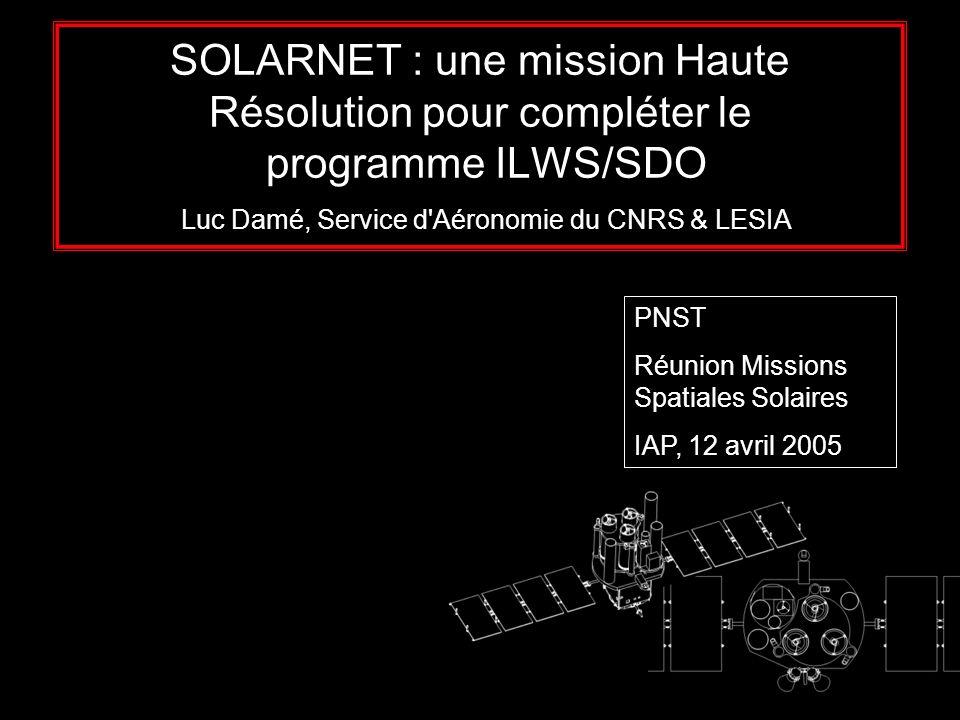 SOLARNET : une mission Haute Résolution pour compléter le programme ILWS/SDO Luc Damé, Service d Aéronomie du CNRS & LESIA PNST Réunion Missions Spatiales Solaires IAP, 12 avril 2005
