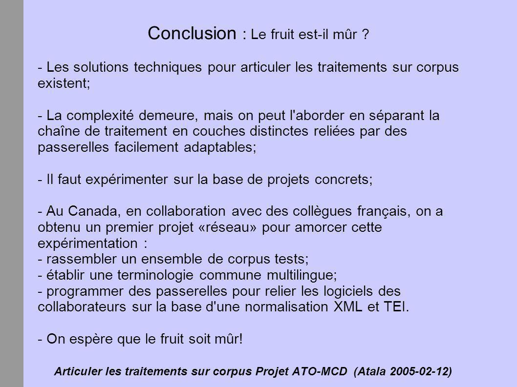 Articuler les traitements sur corpus Projet ATO-MCD (Atala 2005-02-12) Conclusion : Le fruit est-il mûr ? - Les solutions techniques pour articuler le