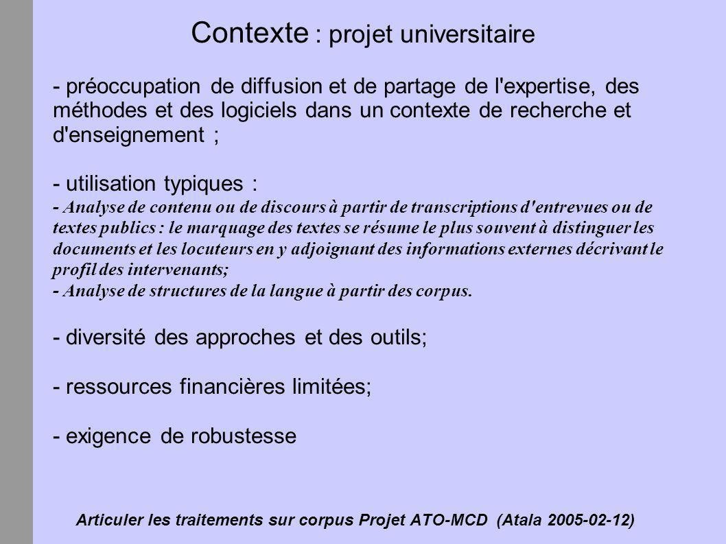 Articuler les traitements sur corpus Projet ATO-MCD (Atala 2005-02-12) Contexte : rappel historique - période des ordinateurs centraux (librairies de corpus et de ressources, entretien centralisé et accès décentralisé par terminaux telnet); - arrivée des micro-ordinateurs et de DOS (baisse des coûts du «temps calcul» mais augmentation des coûts d entretien); - pression pour développer des interfaces Windows; - 1996, on décide d expérimenter l architecture WEB (interface graphique multi-plateforme+ accès décentralisé à des ressources centralisées); - 2002, on obtient le projet ATO-MCD pour déployer et généraliser cette approche.