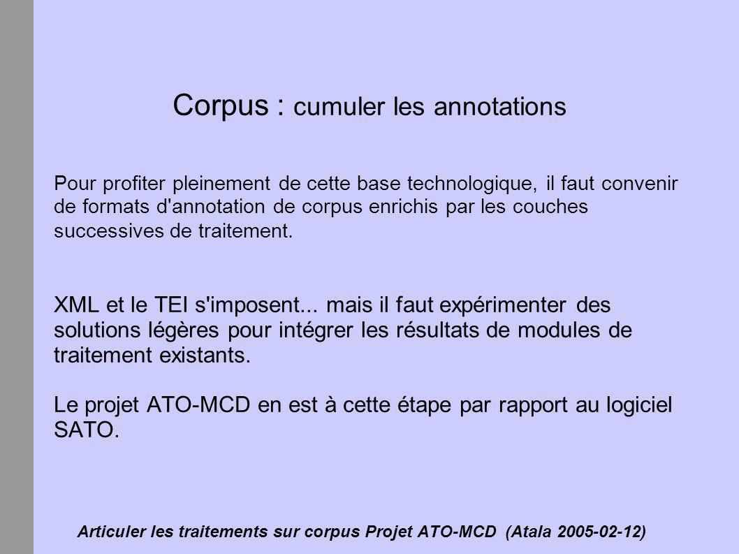 Articuler les traitements sur corpus Projet ATO-MCD (Atala 2005-02-12) Corpus : le modèle d annotation de SATO SATO est un vieux logiciel qui évolue vers les nouvelles normes.