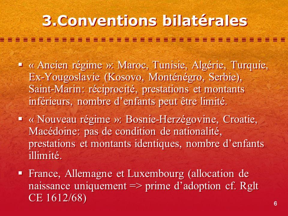 6 3.Conventions bilatérales « Ancien régime »: Maroc, Tunisie, Algérie, Turquie, Ex-Yougoslavie (Kosovo, Monténégro, Serbie), Saint-Marin: réciprocité, prestations et montants inférieurs, nombre denfants peut être limité.