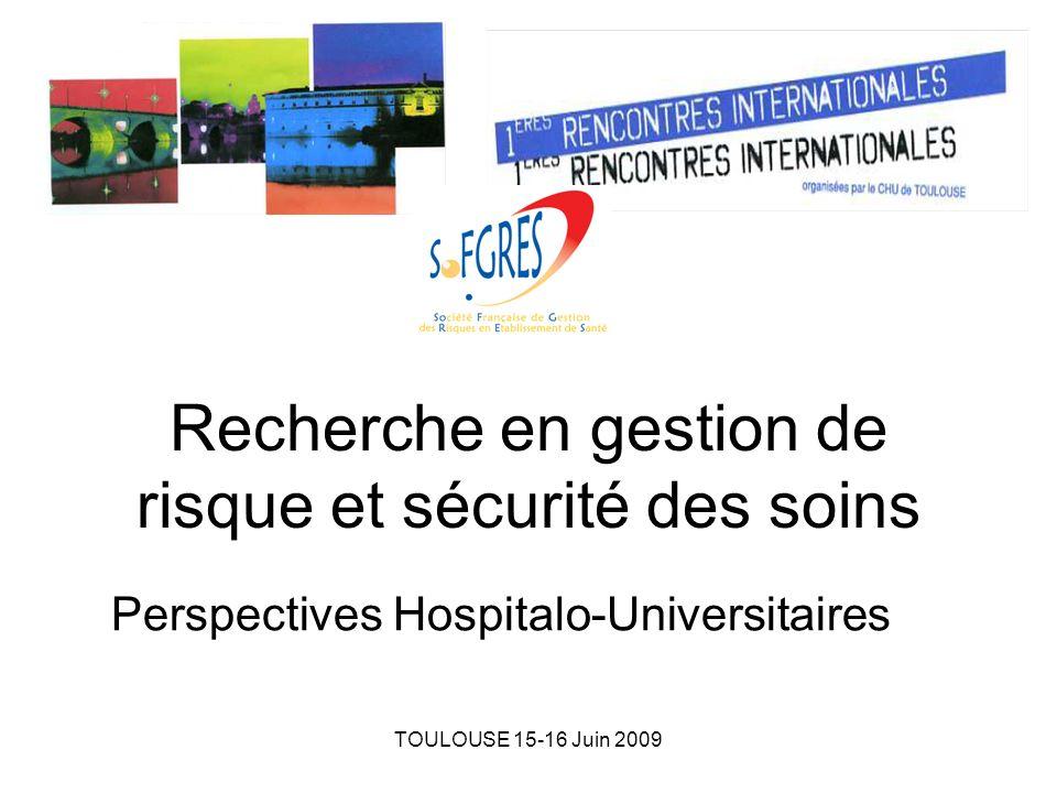 TOULOUSE 15-16 Juin 2009 Recherche en gestion de risque et sécurité des soins Perspectives Hospitalo-Universitaires