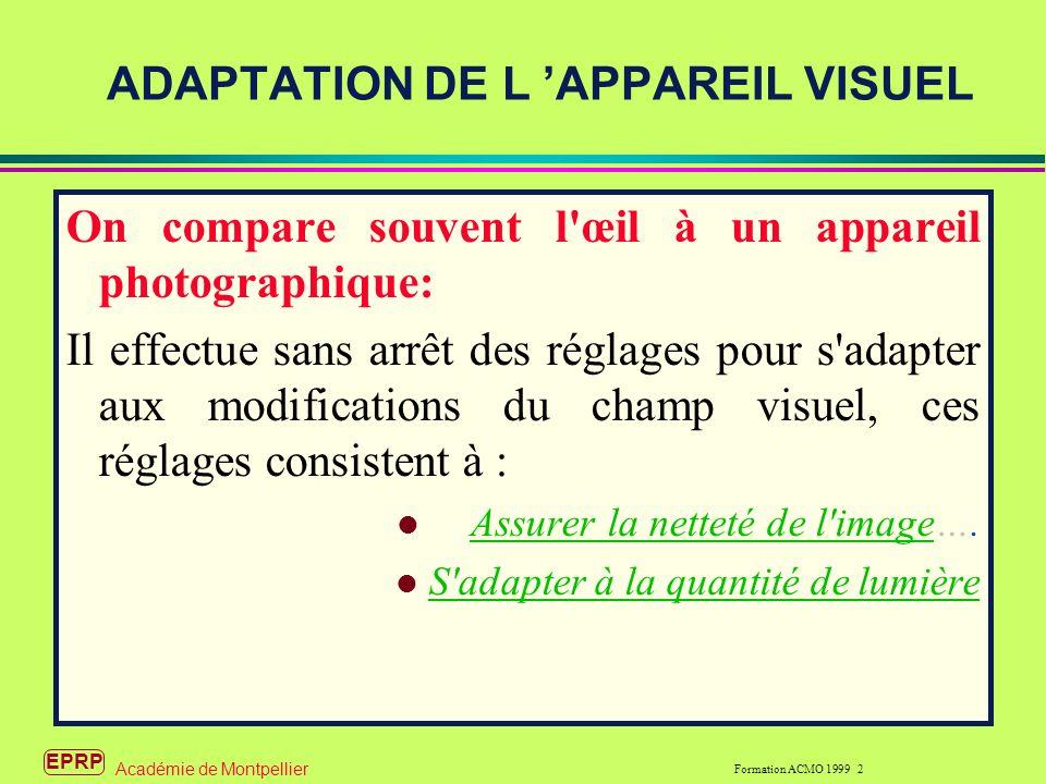 EPRP Formation ACMO 1999 2 Académie de Montpellier ADAPTATION DE L APPAREIL VISUEL On compare souvent l œil à un appareil photographique: Il effectue sans arrêt des réglages pour s adapter aux modifications du champ visuel, ces réglages consistent à : l Assurer la netteté de l image….Assurer la netteté de l image l S adapter à la quantité de lumière S adapter à la quantité de lumière