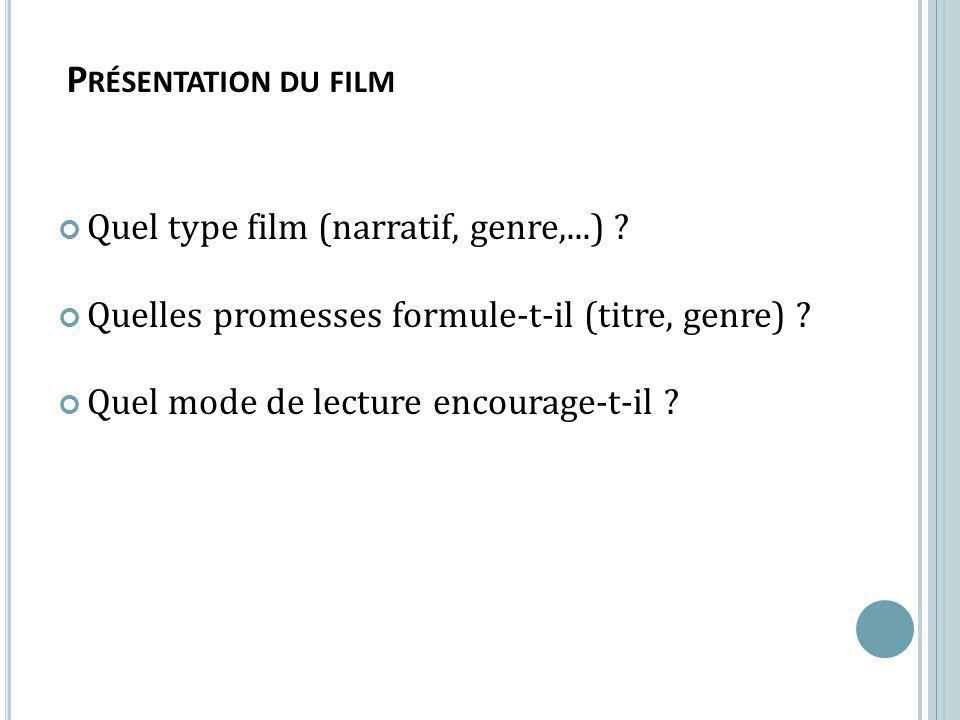 Quel type film (narratif, genre,...) ? Quelles promesses formule-t-il (titre, genre) ? Quel mode de lecture encourage-t-il ? P RÉSENTATION DU FILM