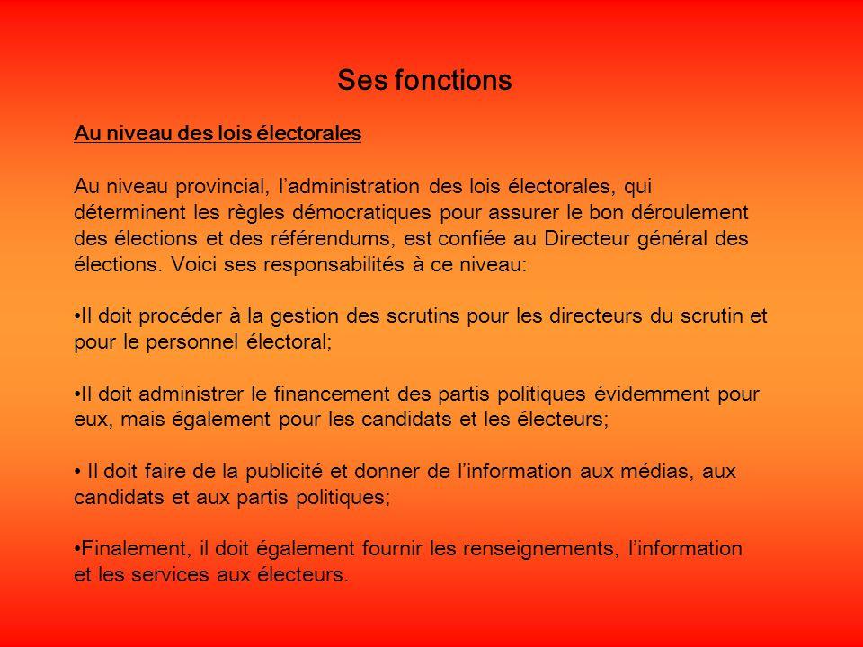 Ses fonctions Au niveau des lois électorales Au niveau provincial, ladministration des lois électorales, qui déterminent les règles démocratiques pour assurer le bon déroulement des élections et des référendums, est confiée au Directeur général des élections.