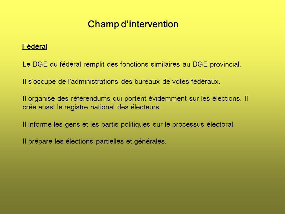 Champ dintervention Fédéral Le DGE du fédéral remplit des fonctions similaires au DGE provincial. Il soccupe de ladministrations des bureaux de votes