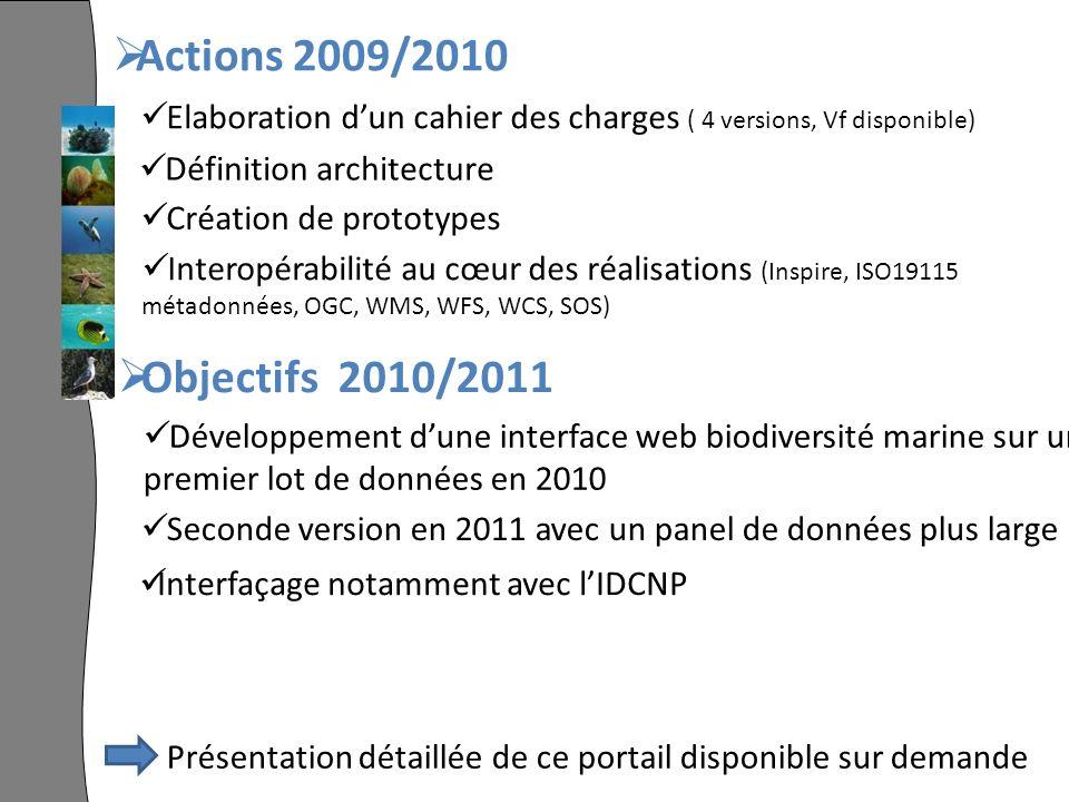 Actions 2009/2010 Elaboration dun cahier des charges ( 4 versions, Vf disponible) Définition architecture Création de prototypes Interopérabilité au cœur des réalisations (Inspire, ISO19115 métadonnées, OGC, WMS, WFS, WCS, SOS) Objectifs 2010/2011 Développement dune interface web biodiversité marine sur un premier lot de données en 2010 Seconde version en 2011 avec un panel de données plus large Interfaçage notamment avec lIDCNP Présentation détaillée de ce portail disponible sur demande