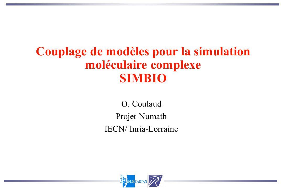 O. Coulaud Projet Numath IECN/ Inria-Lorraine Couplage de modèles pour la simulation moléculaire complexe SIMBIO