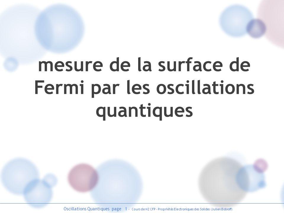 Oscillations Quantiques page 2 - Cours de M2 CFP - Propriétés Electroniques des Solides (Julien Bobroff) origine des oscillations quantiques Effet dun champ magnétique B sur le trajet délectrons libres : B e-e- espace réelespace réciproque surface de Fermi kxkx kyky